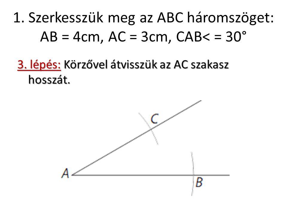 1. Szerkesszük meg az ABC háromszöget: AB = 4cm, AC = 3cm, CAB< = 30° 3. lépés: Körzővel átvisszük az AC szakasz hosszát.