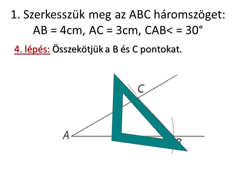 1. Szerkesszük meg az ABC háromszöget: AB = 4cm, AC = 3cm, CAB< = 30° 4. lépés: Összekötjük a B és C pontokat.