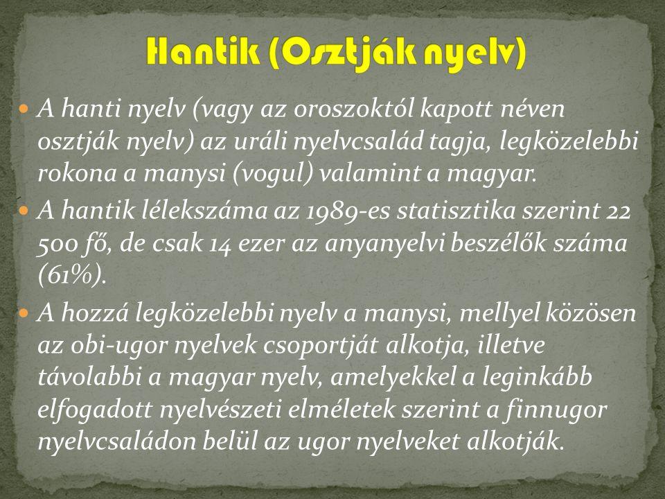 A hanti nyelv (vagy az oroszoktól kapott néven osztják nyelv) az uráli nyelvcsalád tagja, legközelebbi rokona a manysi (vogul) valamint a magyar. A ha