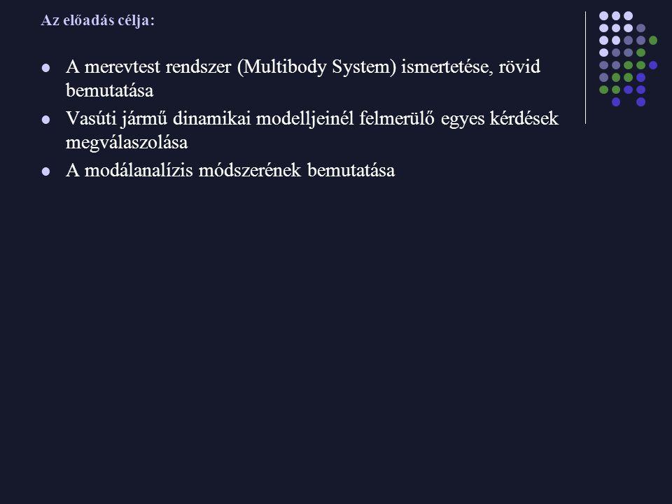 Az előadás célja: A merevtest rendszer (Multibody System) ismertetése, rövid bemutatása Vasúti jármű dinamikai modelljeinél felmerülő egyes kérdések megválaszolása A modálanalízis módszerének bemutatása
