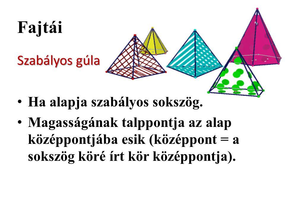 Szabályos gúla Ha alapja szabályos sokszög. Magasságának talppontja az alap középpontjába esik (középpont = a sokszög köré írt kör középpontja).