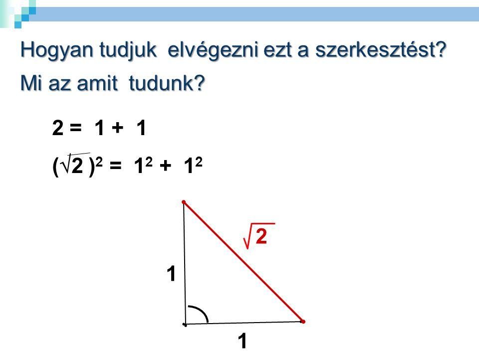 2 = 1 + 1 (  2 ) 2 = 1 2 + 1 2.1 1 2 Hogyan tudjuk elvégezni ezt a szerkesztést.