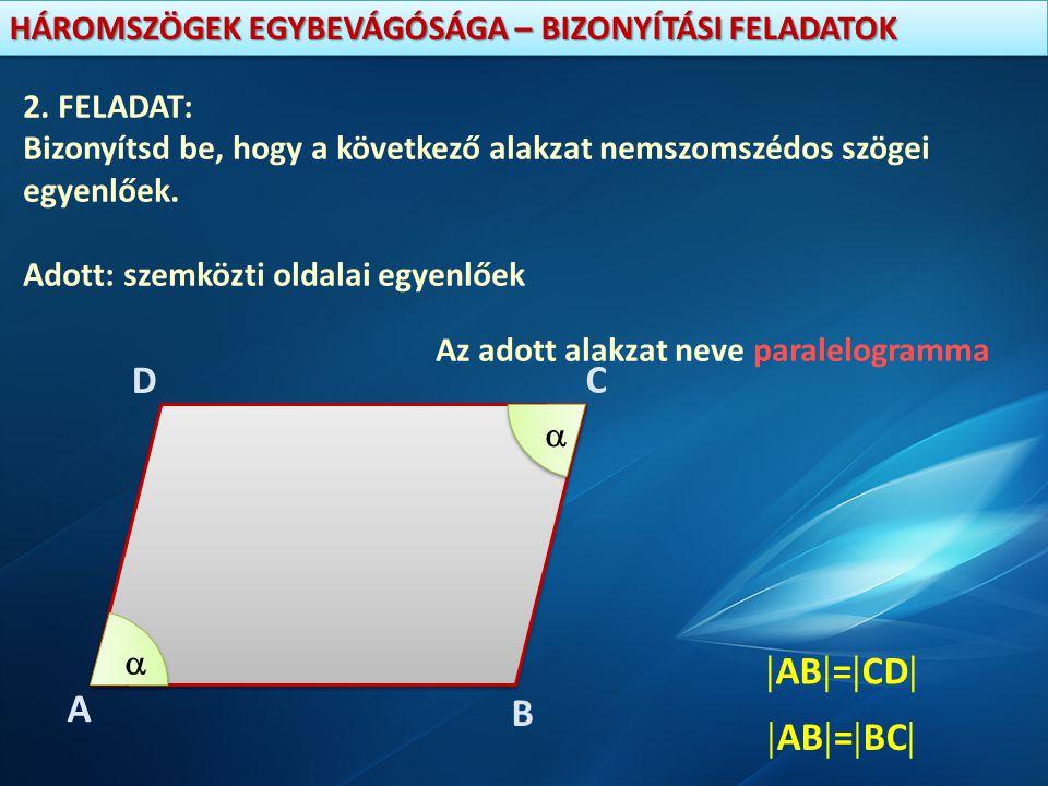 HÁROMSZÖGEK EGYBEVÁGÓSÁGA – BIZONYÍTÁSI FELADATOK 2. FELADAT: Bizonyítsd be, hogy a következő alakzat nemszomszédos szögei egyenlőek. Adott: szemközti