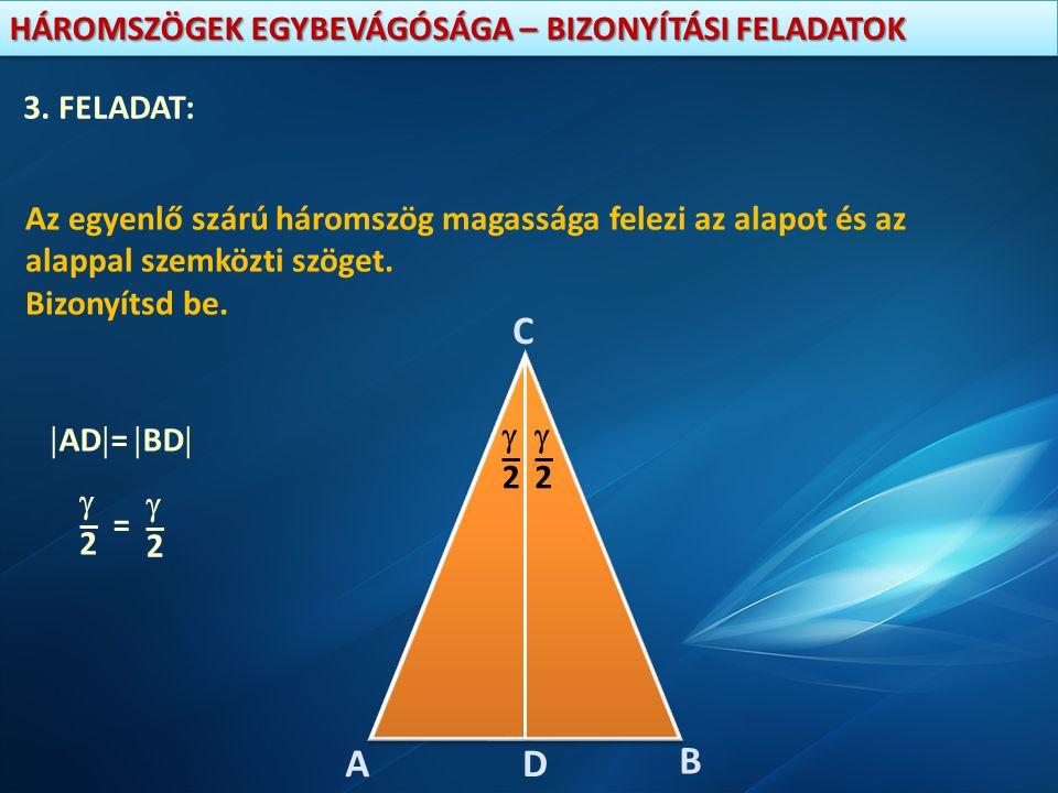 HÁROMSZÖGEK EGYBEVÁGÓSÁGA – BIZONYÍTÁSI FELADATOK 3. FELADAT: Az egyenlő szárú háromszög magassága felezi az alapot és az alappal szemközti szöget. Bi