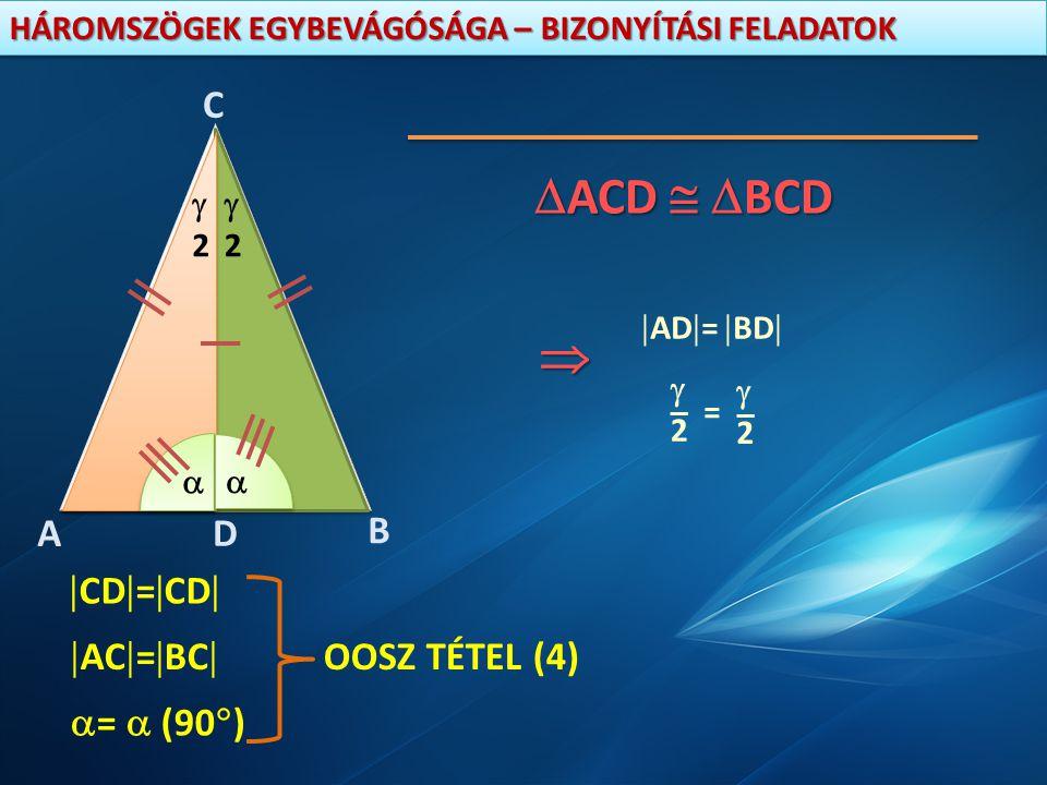 HÁROMSZÖGEK EGYBEVÁGÓSÁGA – BIZONYÍTÁSI FELADATOK D C B A 22 22    CD  =  CD   AC  =  BC   =  (90  ) OOSZ TÉTEL (4)  ACD   BCD  