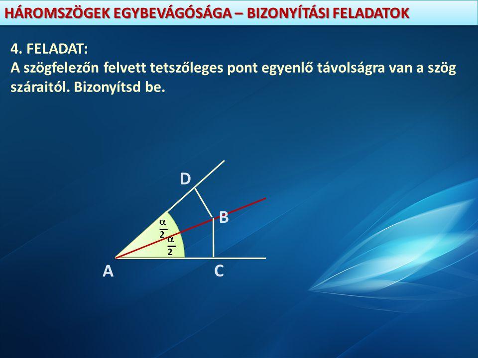 HÁROMSZÖGEK EGYBEVÁGÓSÁGA – BIZONYÍTÁSI FELADATOK 4. FELADAT: A szögfelezőn felvett tetszőleges pont egyenlő távolságra van a szög száraitól. Bizonyít