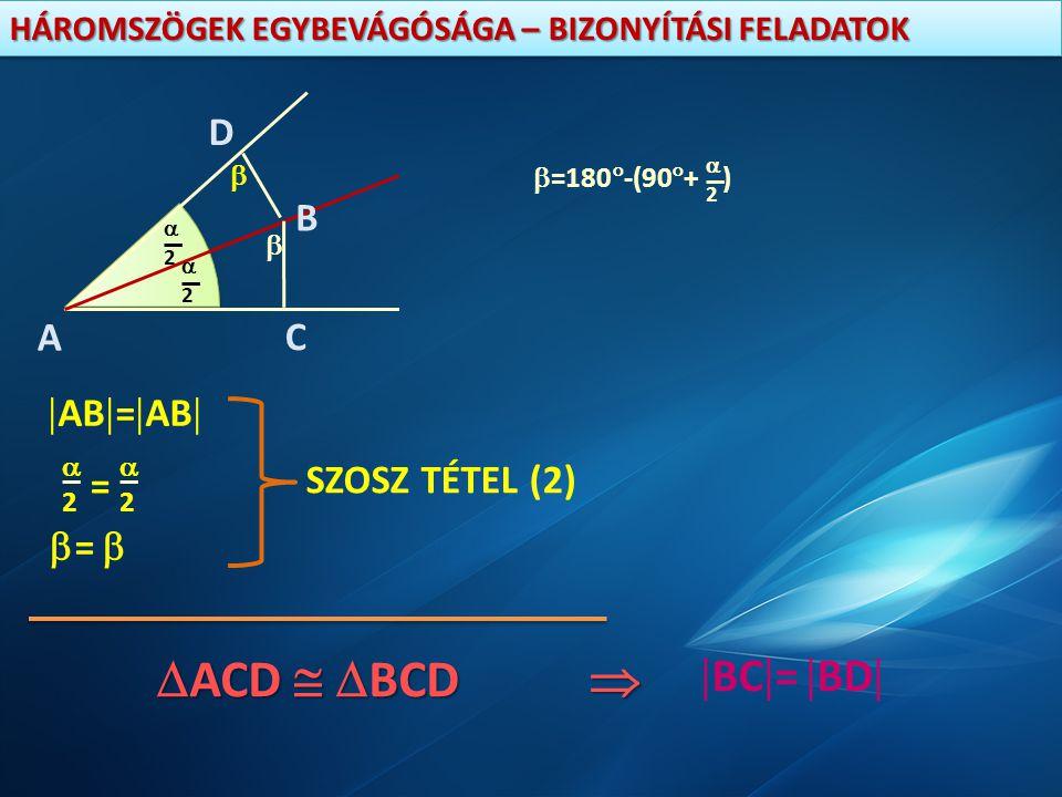 HÁROMSZÖGEK EGYBEVÁGÓSÁGA – BIZONYÍTÁSI FELADATOK A 22 22 B D C    =180  -(90  + ) 22  AB  =  AB   =  SZOSZ TÉTEL (2) 22 22 =  A