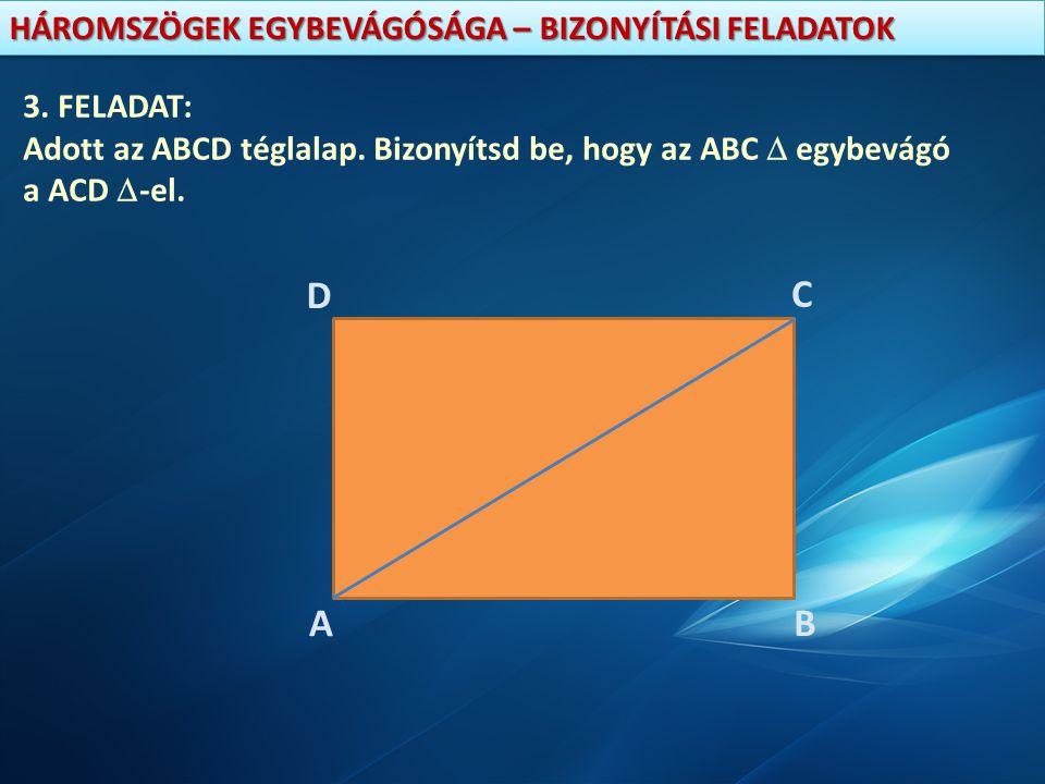 HÁROMSZÖGEK EGYBEVÁGÓSÁGA – BIZONYÍTÁSI FELADATOK 3. FELADAT: Adott az ABCD téglalap. Bizonyítsd be, hogy az ABC  egybevágó a ACD  -el. A D C B