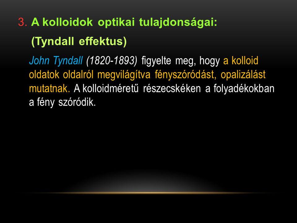 3. A kolloidok optikai tulajdonságai: (Tyndall effektus) John Tyndall (1820-1893) figyelte meg, hogy a kolloid oldatok oldalról megvilágítva fényszóró