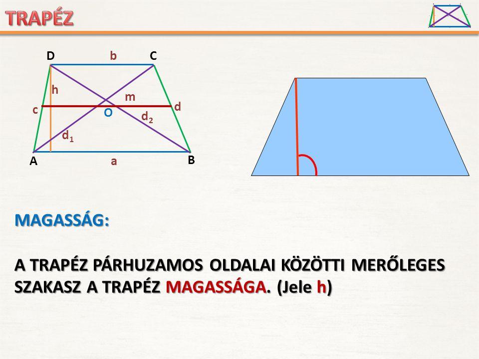 A D B C a c d b h O d1d1 d2d2 MAGASSÁG: A TRAPÉZ PÁRHUZAMOS OLDALAI KÖZÖTTI MERŐLEGES SZAKASZ A TRAPÉZ MAGASSÁGA. MAGASSÁGA. (Jele h)h)h)h) A D B C a