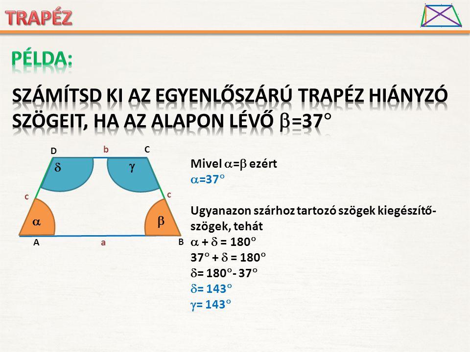 A D B C a c d b h O d1d1 d2d2 A D B C a c c b     Mivel  =  ezért  =37  Ugyanazon szárhoz tartozó szögek kiegészítő- szögek, tehát  +  = 180