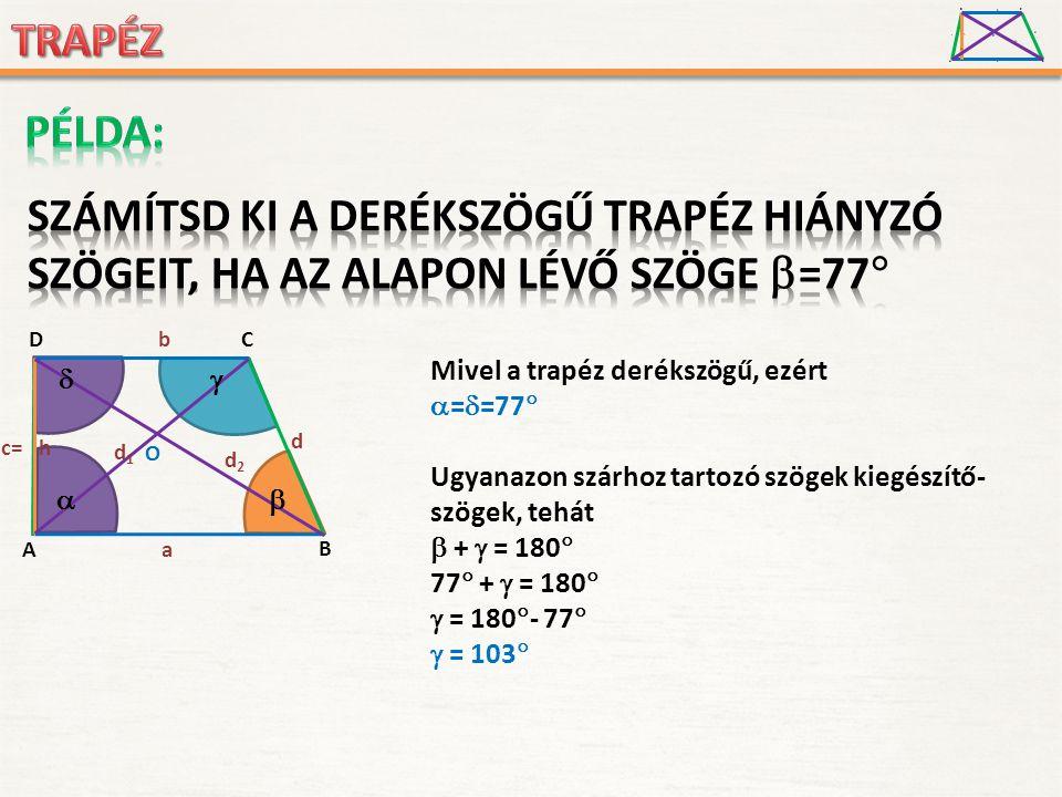 A D B C a c d b h O d1d1 d2d2 Mivel a trapéz derékszögű, ezért  =  =77  Ugyanazon szárhoz tartozó szögek kiegészítő- szögek, tehát  +  = 180  77