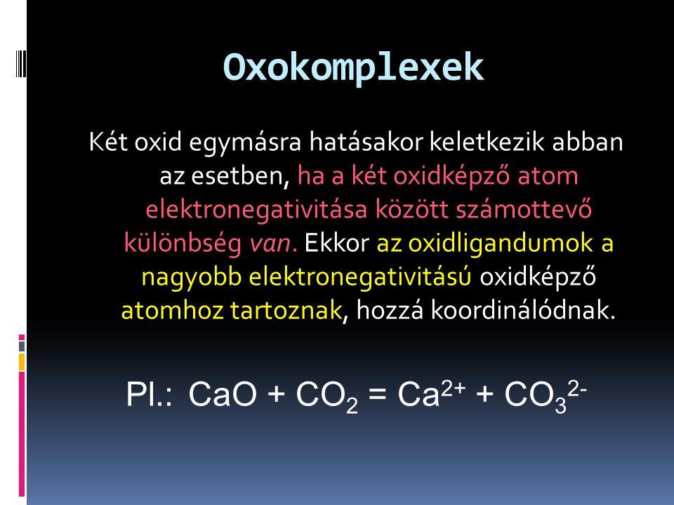 Oxokomplexek Két oxid egymásra hatásakor keletkezik abban az esetben, ha a két oxidképző atom elektronegativitása között számottevő különbség van. Ekk
