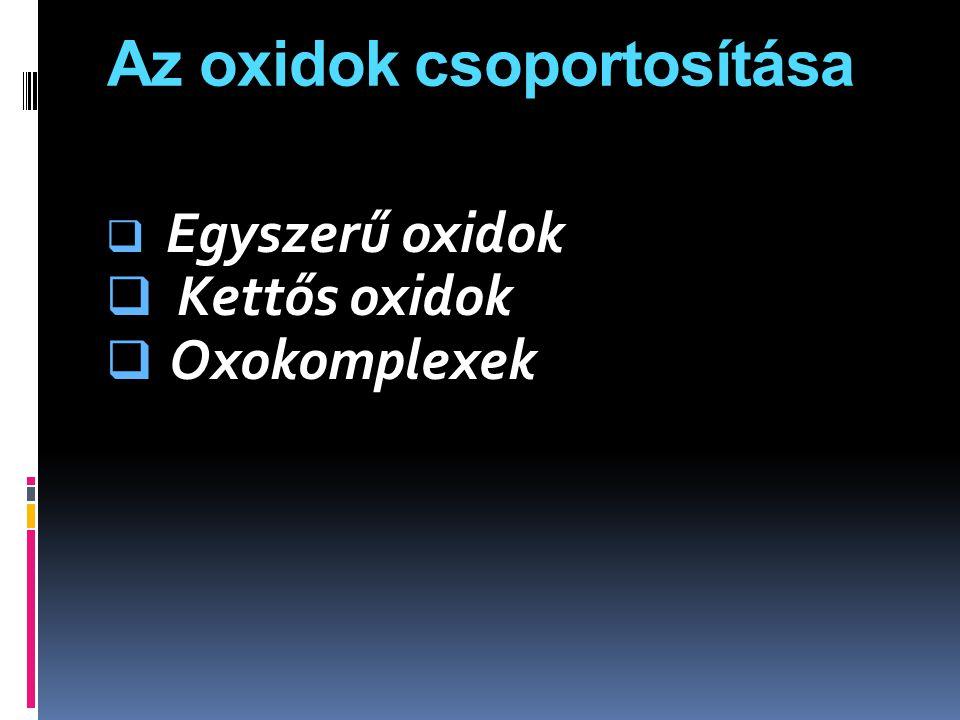 Az oxidok csoportosítása  Egyszerű oxidok  Kettős oxidok  Oxokomplexek