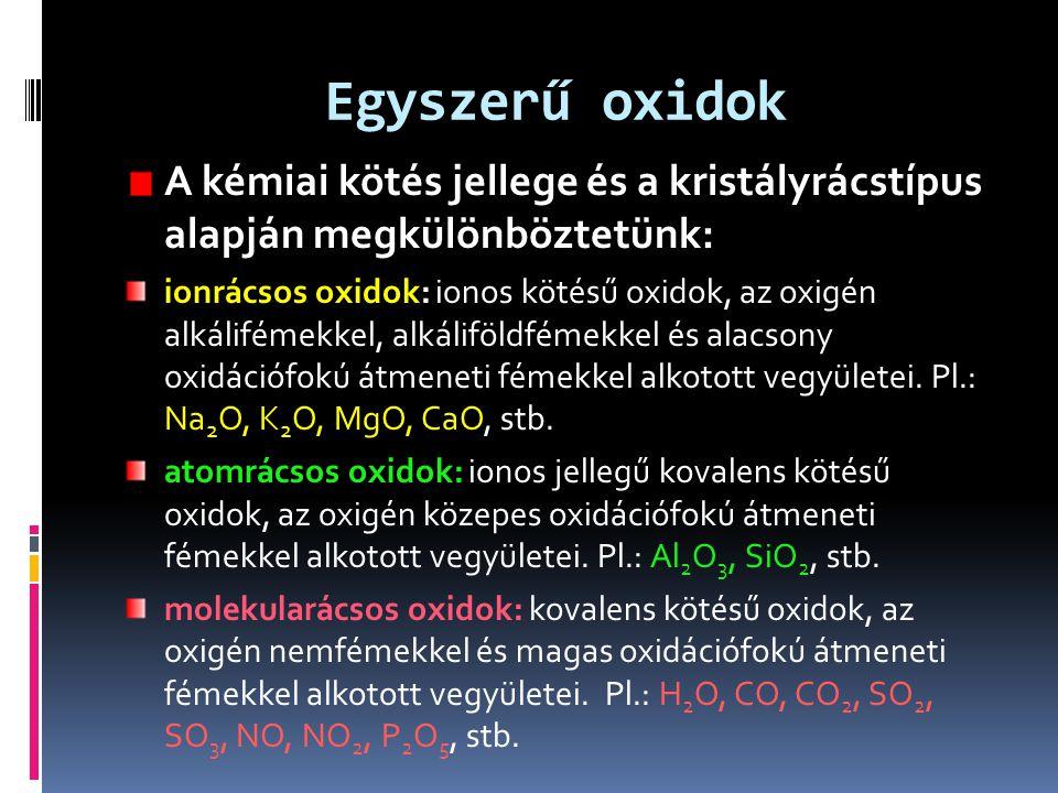 Egyszerű oxidok A kémiai kötés jellege és a kristályrácstípus alapján megkülönböztetünk: ionrácsos oxidok: ionos kötésű oxidok, az oxigén alkálifémekk