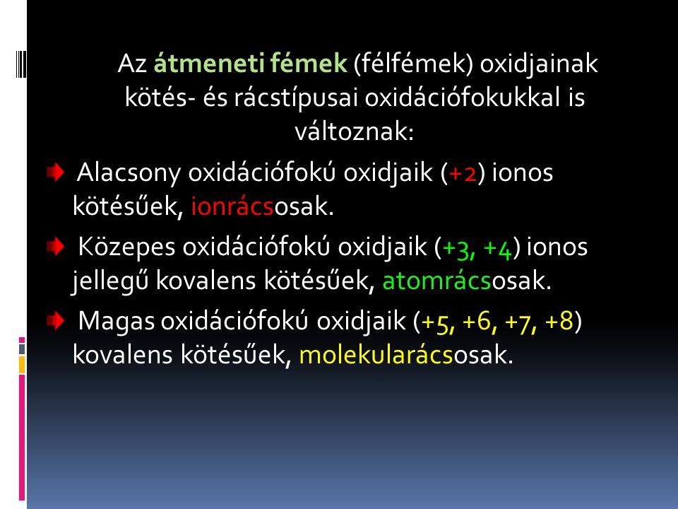 Az átmeneti fémek (félfémek) oxidjainak kötés- és rácstípusai oxidációfokukkal is változnak: Alacsony oxidációfokú oxidjaik (+2) ionos kötésűek, ionrá