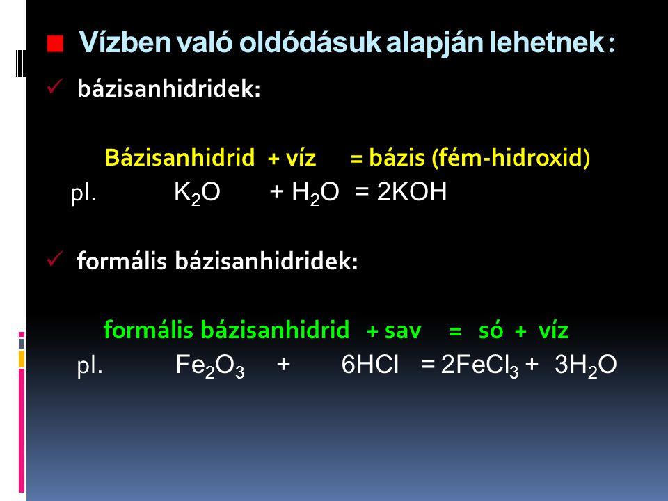 Vízben való oldódásuk alapján lehetnek : bázisanhidridek: Bázisanhidrid + víz = bázis (fém-hidroxid) pl. K 2 O + H 2 O = 2KOH formális bázisanhidridek