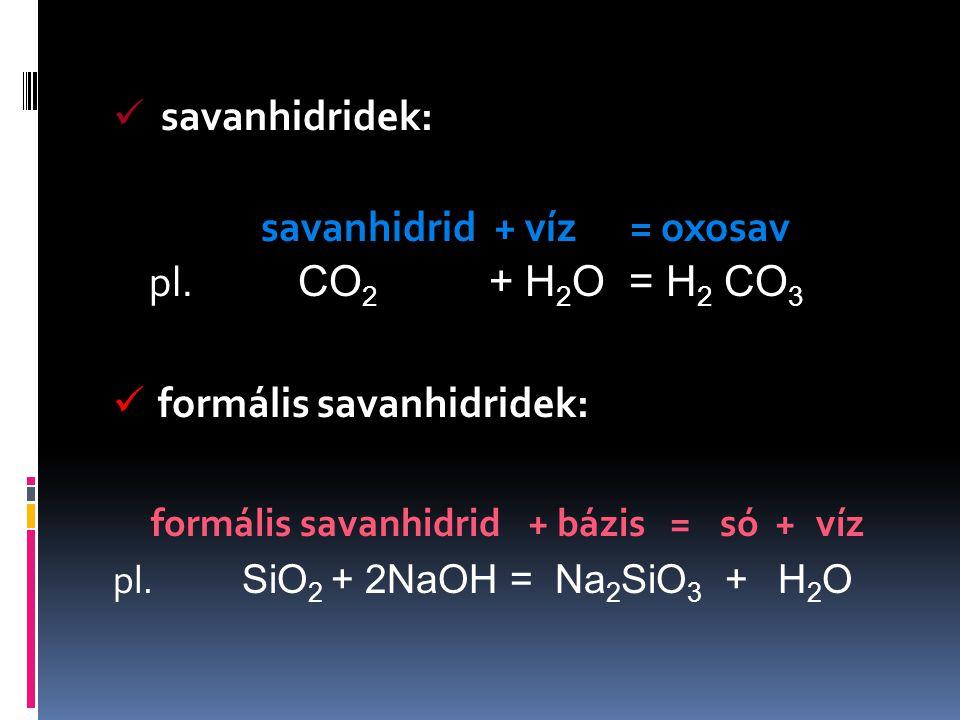 savanhidridek: savanhidrid + víz = oxosav pl. CO 2 + H 2 O = H 2 CO 3 formális savanhidridek: formális savanhidrid+ bázis =só +víz pl. SiO 2 + 2NaOH =