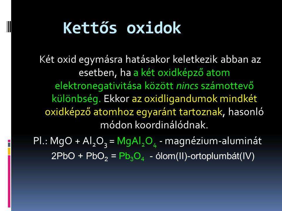 Kettős oxidok Két oxid egymásra hatásakor keletkezik abban az esetben, ha a két oxidképző atom elektronegativitása között nincs számottevő különbség.