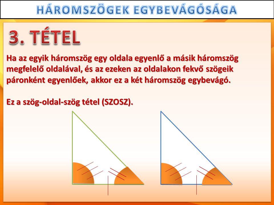Ha az egyik háromszög egy oldala egyenlő a másik háromszög megfelelő oldalával, és az ezeken az oldalakon fekvő szögeik páronként egyenlőek, akkor ez a két háromszög egybevágó.