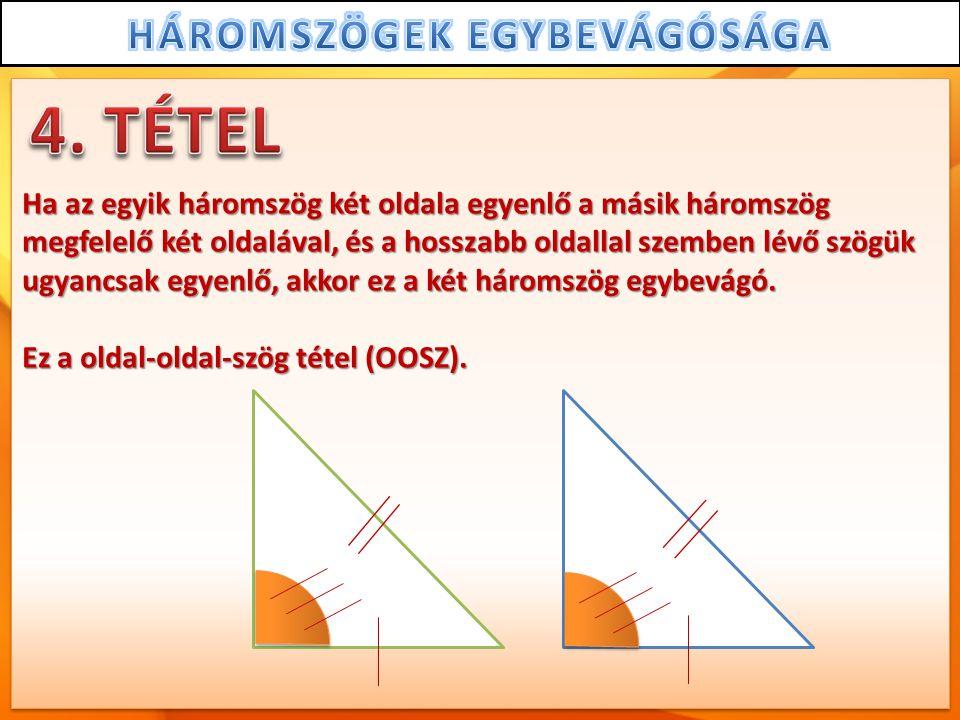 Ha az egyik háromszög két oldala egyenlő a másik háromszög megfelelő két oldalával, és a hosszabb oldallal szemben lévő szögük ugyancsak egyenlő, akkor ez a két háromszög egybevágó.