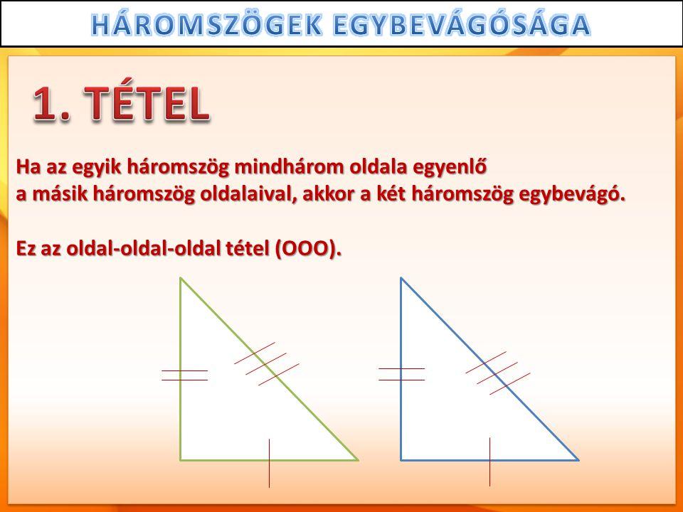 Ha az egyik háromszög mindhárom oldala egyenlő a másik háromszög oldalaival, akkor a két háromszög egybevágó. Ez az oldal-oldal-oldal tétel (OOO).