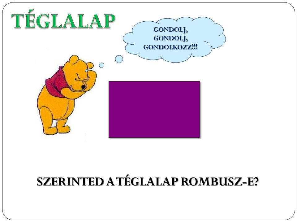 SZERINTED A TÉGLALAP ROMBUSZ-E? GONDOLJ, GONDOLJ, GONDOLKOZZ!!!