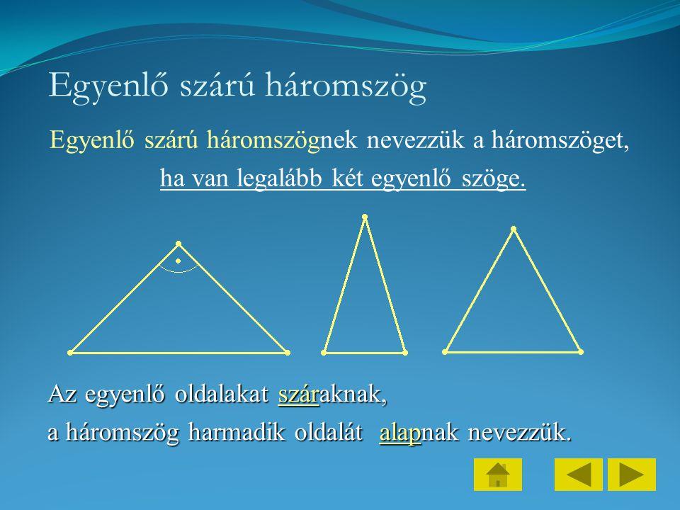 Egyenlő szárú háromszög Egyenlő szárú háromszögnek nevezzük a háromszöget, ha van legalább két egyenlő szöge. Az egyenlő oldalakat száraknak, a hároms