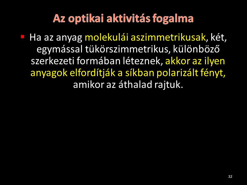 Ha az anyag molekulái aszimmetrikusak, két, egymással tükörszimmetrikus, különböző szerkezeti formában léteznek, akkor az ilyen anyagok elfordítják