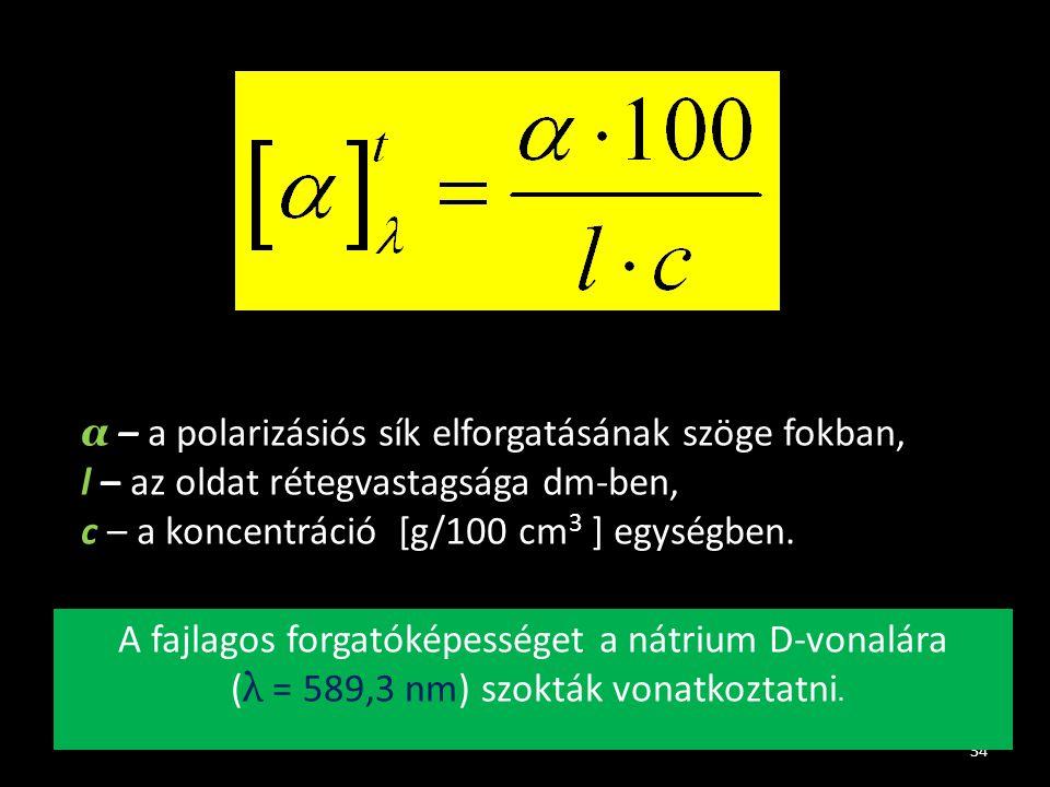 34 α – a polarizásiós sík elforgatásának szöge fokban, l – az oldat rétegvastagsága dm-ben, c – a koncentráció [g/100 cm 3 ] egységben. A fajlagos for