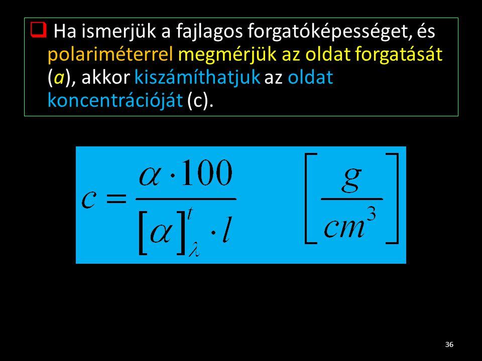  Ha ismerjük a fajlagos forgatóképességet, és polariméterrel megmérjük az oldat forgatását (a), akkor kiszámíthatjuk az oldat koncentrációját (c). 36
