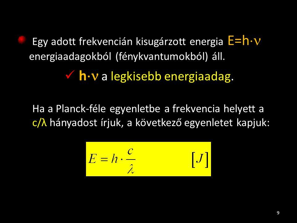 Egy adott frekvencián kisugárzott energia E=h  energiaadagokból (fénykvantumokból) áll. h  a legkisebb energiaadag. 9 Ha a Planck-féle egyenletbe a