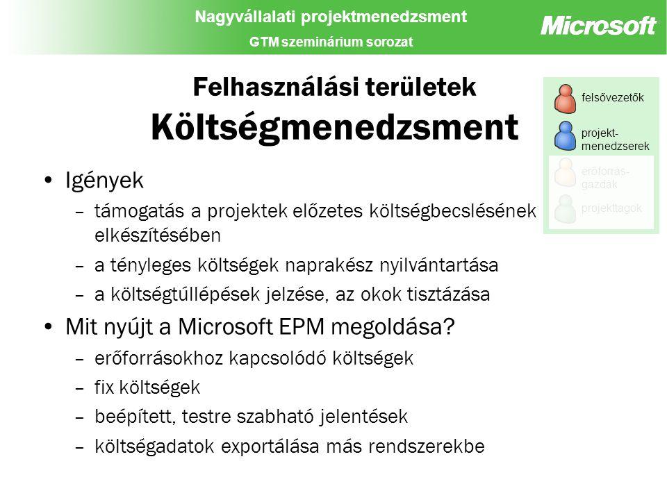 Nagyvállalati projektmenedzsment GTM szeminárium sorozat Felhasználási területek Költségmenedzsment Igények –támogatás a projektek előzetes költségbecslésének elkészítésében –a tényleges költségek naprakész nyilvántartása –a költségtúllépések jelzése, az okok tisztázása Mit nyújt a Microsoft EPM megoldása.