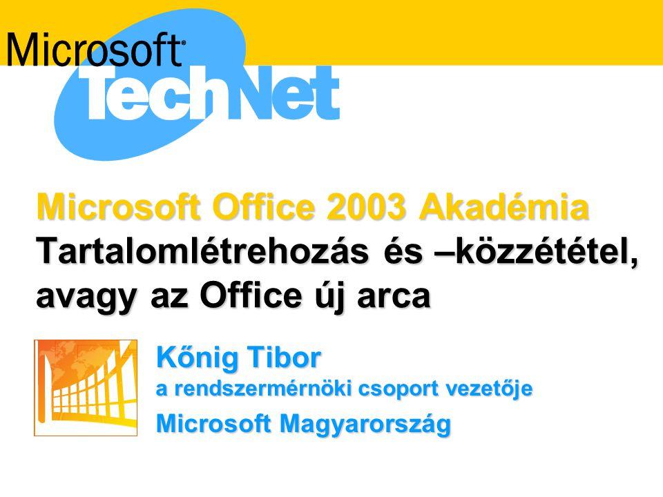 Microsoft Office 2003 Akadémia Tartalomlétrehozás és –közzététel, avagy az Office új arca Kőnig Tibor a rendszermérnöki csoport vezetője Microsoft Mag