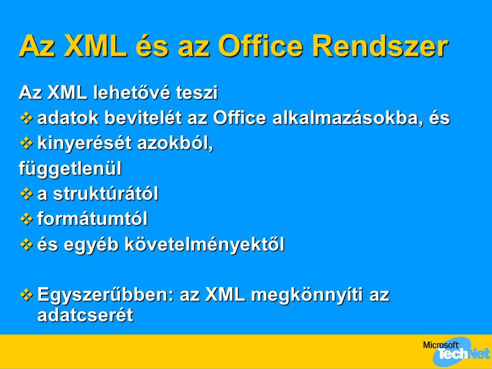 Az XML és az Office Rendszer Az XML lehetővé teszi  adatok bevitelét az Office alkalmazásokba, és  kinyerését azokból, függetlenül  a struktúrától  formátumtól  és egyéb követelményektől  Egyszerűbben: az XML megkönnyíti az adatcserét