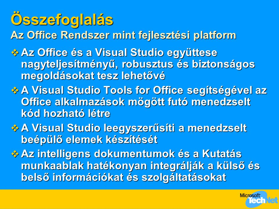 Összefoglalás Az Office Rendszer mint fejlesztési platform  Az Office és a Visual Studio együttese nagyteljesítményű, robusztus és biztonságos megoldásokat tesz lehetővé  A Visual Studio Tools for Office segítségével az Office alkalmazások mögött futó menedzselt kód hozható létre  A Visual Studio leegyszerűsíti a menedzselt beépülő elemek készítését  Az intelligens dokumentumok és a Kutatás munkaablak hatékonyan integrálják a külső és belső információkat és szolgáltatásokat