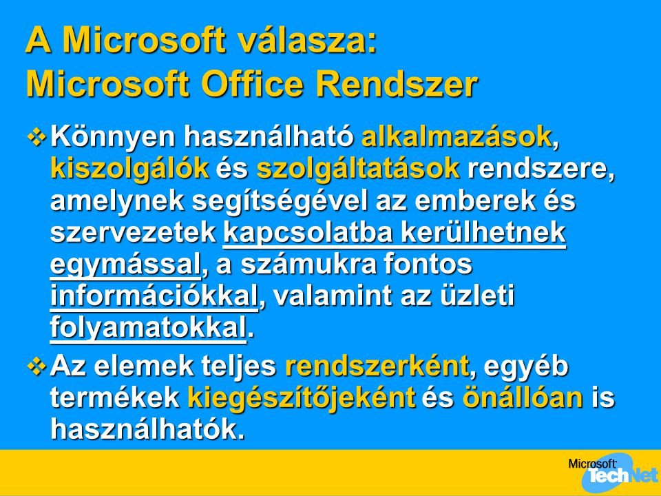 A Microsoft válasza: Microsoft Office Rendszer  Könnyen használható alkalmazások, kiszolgálók és szolgáltatások rendszere, amelynek segítségével az emberek és szervezetek kapcsolatba kerülhetnek egymással, a számukra fontos információkkal, valamint az üzleti folyamatokkal.