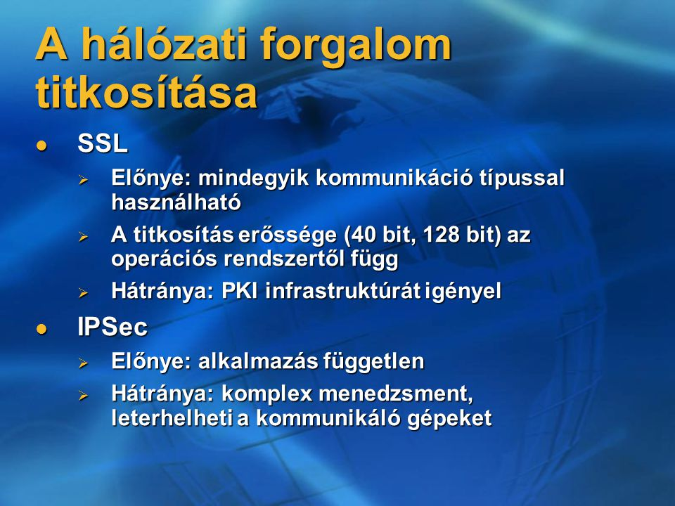 A hálózati forgalom titkosítása SSL titkosítás lépései: SSL titkosítás lépései:  276553 HOW TO: Enable SSL Encryption for SQL Server 2000 with Certificate Server: További információk: További információk:  319349 BUG: Turning On the Force Protocol Encryption Option Is Irreversible  316898 HOW TO: Enable SSL Encryption for SQL Server 2000 with Microsoft  318605 INF: How SQL Server Uses a Certificate When the Force Protocol