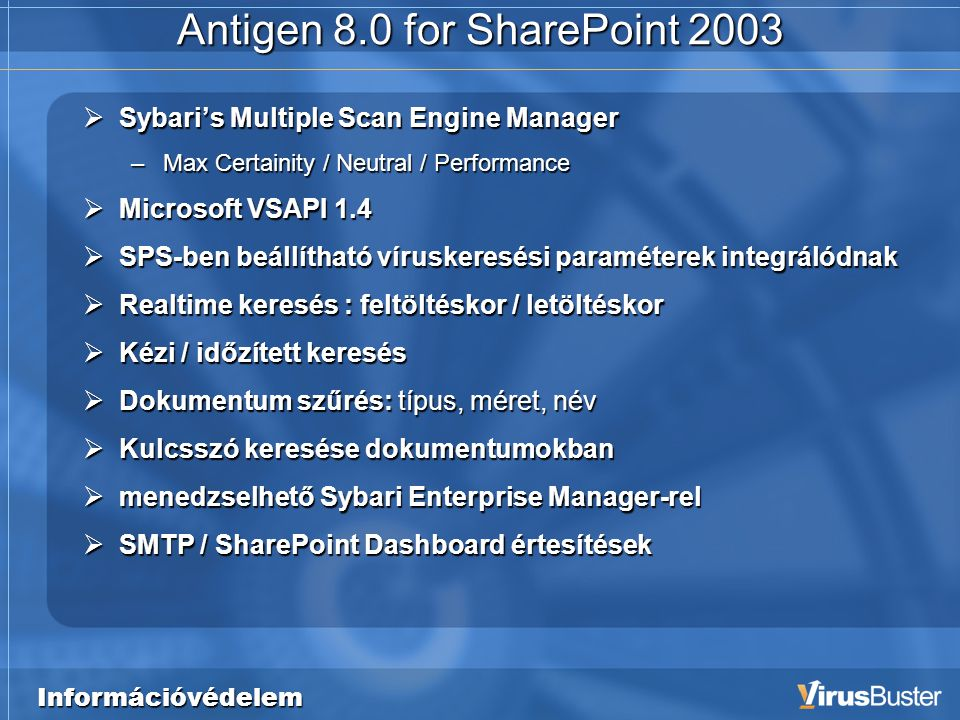 Információvédelem Antigen 8.0 for SharePoint 2003  Sybari's Multiple Scan Engine Manager –Max Certainity / Neutral / Performance  Microsoft VSAPI 1.