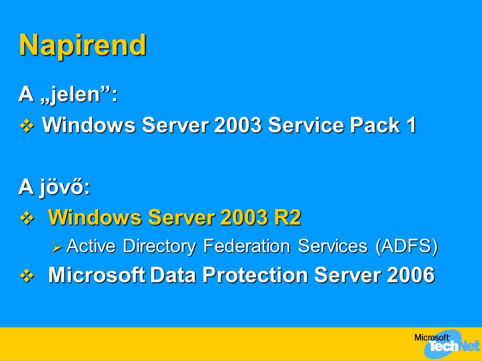 "Napirend A ""jelen :  Windows Server 2003 Service Pack 1 A jövő:  Windows Server 2003 R2  Active Directory Federation Services (ADFS)  Microsoft Data Protection Server 2006"