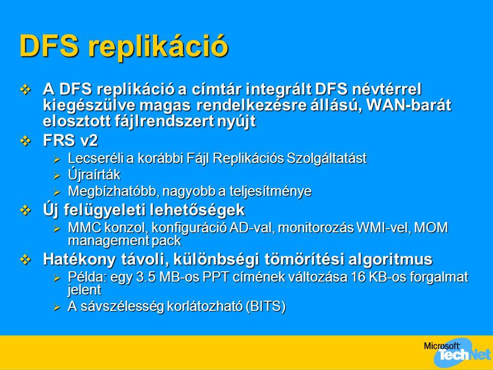 DFS replikáció  A DFS replikáció a címtár integrált DFS névtérrel kiegészülve magas rendelkezésre állású, WAN-barát elosztott fájlrendszert nyújt  F