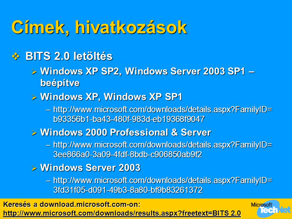 Címek, hivatkozások  BITS 2.0 letöltés  Windows XP SP2, Windows Server 2003 SP1 – beépítve  Windows XP, Windows XP SP1 –http://www.microsoft.com/downloads/details.aspx?FamilyID= b93356b1-ba43-480f-983d-eb19368f9047  Windows 2000 Professional & Server –http://www.microsoft.com/downloads/details.aspx?FamilyID= 3ee866a0-3a09-4fdf-8bdb-c906850ab9f2  Windows Server 2003 –http://www.microsoft.com/downloads/details.aspx?FamilyID= 3fd31f05-d091-49b3-8a80-bf9b83261372 Keresés a download.microsoft.com-on: http://www.microsoft.com/downloads/results.aspx?freetext=BITS 2.0