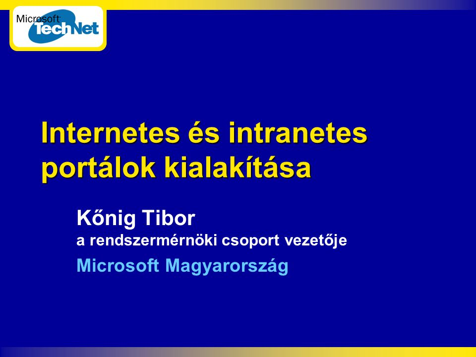 Internetes és intranetes portálok kialakítása Kőnig Tibor a rendszermérnöki csoport vezetője Microsoft Magyarország