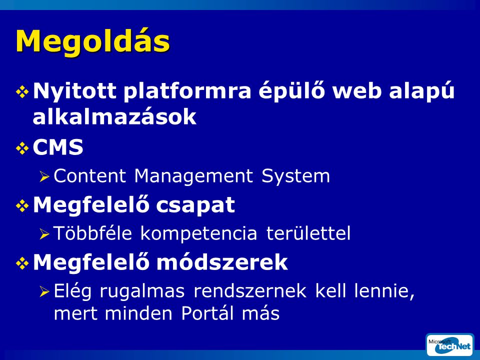 Megoldás  Nyitott platformra épülő web alapú alkalmazások  CMS  Content Management System  Megfelelő csapat  Többféle kompetencia területtel  Megfelelő módszerek  Elég rugalmas rendszernek kell lennie, mert minden Portál más