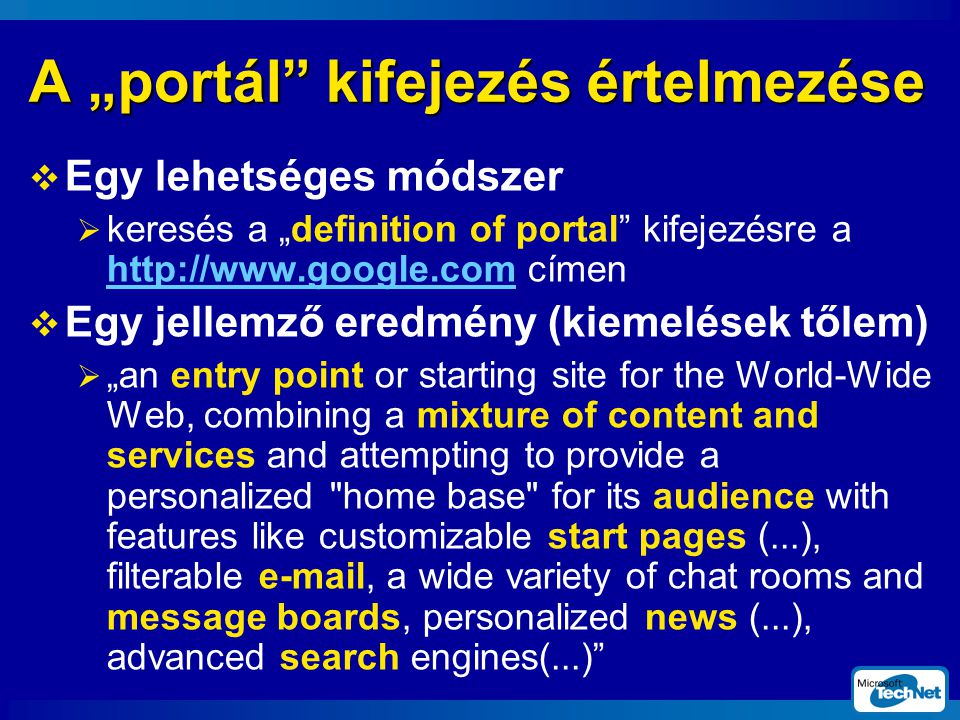 "A ""portál kifejezés értelmezése  Egy lehetséges módszer  keresés a ""definition of portal kifejezésre a http://www.google.com címen http://www.google.com  Egy jellemző eredmény (kiemelések tőlem)  ""an entry point or starting site for the World-Wide Web, combining a mixture of content and services and attempting to provide a personalized home base for its audience with features like customizable start pages (...), filterable e-mail, a wide variety of chat rooms and message boards, personalized news (...), advanced search engines(...)"