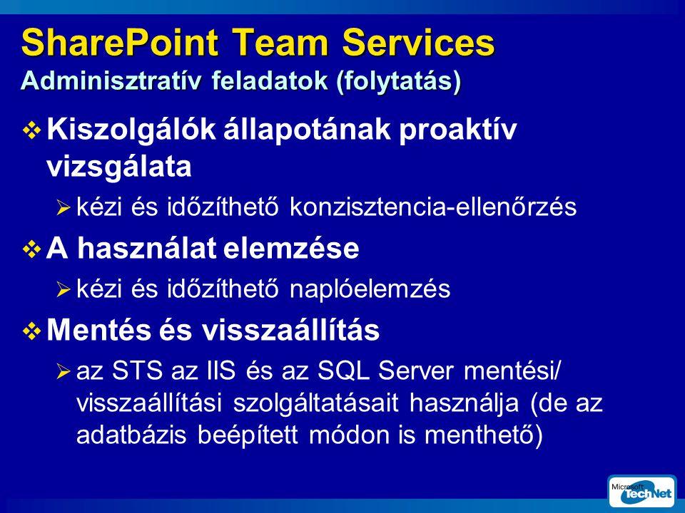 SharePoint Team Services Adminisztratív feladatok (folytatás)  Kiszolgálók állapotának proaktív vizsgálata  kézi és időzíthető konzisztencia-ellenőrzés  A használat elemzése  kézi és időzíthető naplóelemzés  Mentés és visszaállítás  az STS az IIS és az SQL Server mentési/ visszaállítási szolgáltatásait használja (de az adatbázis beépített módon is menthető)