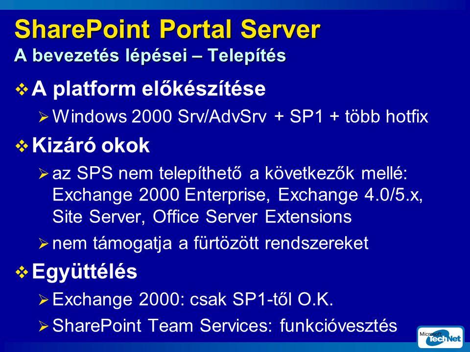 SharePoint Portal Server A bevezetés lépései – Telepítés  A platform előkészítése  Windows 2000 Srv/AdvSrv + SP1 + több hotfix  Kizáró okok  az SPS nem telepíthető a következők mellé: Exchange 2000 Enterprise, Exchange 4.0/5.x, Site Server, Office Server Extensions  nem támogatja a fürtözött rendszereket  Együttélés  Exchange 2000: csak SP1-től O.K.