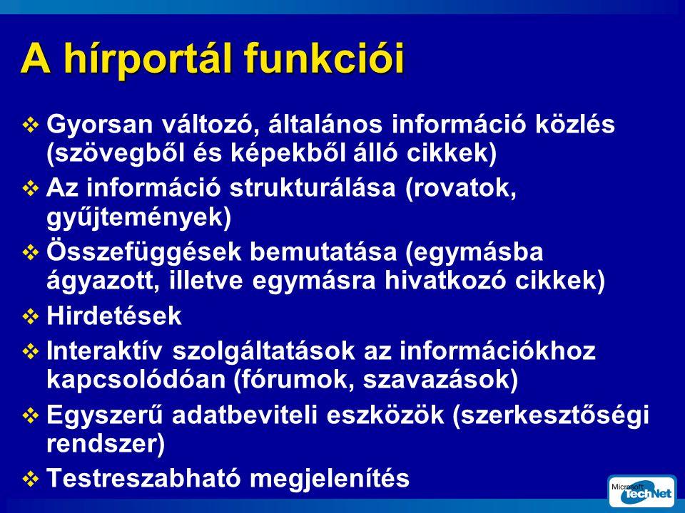 A hírportál funkciói  Gyorsan változó, általános információ közlés (szövegből és képekből álló cikkek)  Az információ strukturálása (rovatok, gyűjtemények)  Összefüggések bemutatása (egymásba ágyazott, illetve egymásra hivatkozó cikkek)  Hirdetések  Interaktív szolgáltatások az információkhoz kapcsolódóan (fórumok, szavazások)  Egyszerű adatbeviteli eszközök (szerkesztőségi rendszer)  Testreszabható megjelenítés