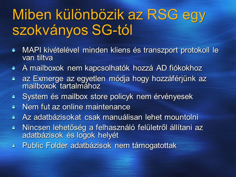 Miben különbözik az RSG egy szokványos SG-tól MAPI kivételével minden kliens és transzport protokoll le van tiltva A mailboxok nem kapcsolhatók hozzá AD fiókokhoz az Exmerge az egyetlen módja hogy hozzáférjünk az mailboxok tartalmához System és mailbox store policyk nem érvényesek Nem fut az online maintenance Az adatbázisokat csak manuálisan lehet mountolni Nincsen lehetőség a felhasználó felületről állítani az adatbázisok és logok helyét Public Folder adatbázisok nem támogatottak