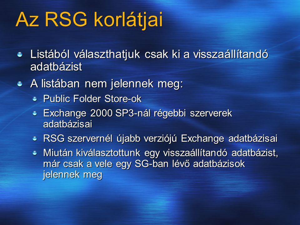 Az RSG korlátjai Listából választhatjuk csak ki a visszaállítandó adatbázist A listában nem jelennek meg: Public Folder Store-ok Exchange 2000 SP3-nál régebbi szerverek adatbázisai RSG szervernél újabb verziójú Exchange adatbázisai Miután kiválasztottunk egy visszaállítandó adatbázist, már csak a vele egy SG-ban lévő adatbázisok jelennek meg